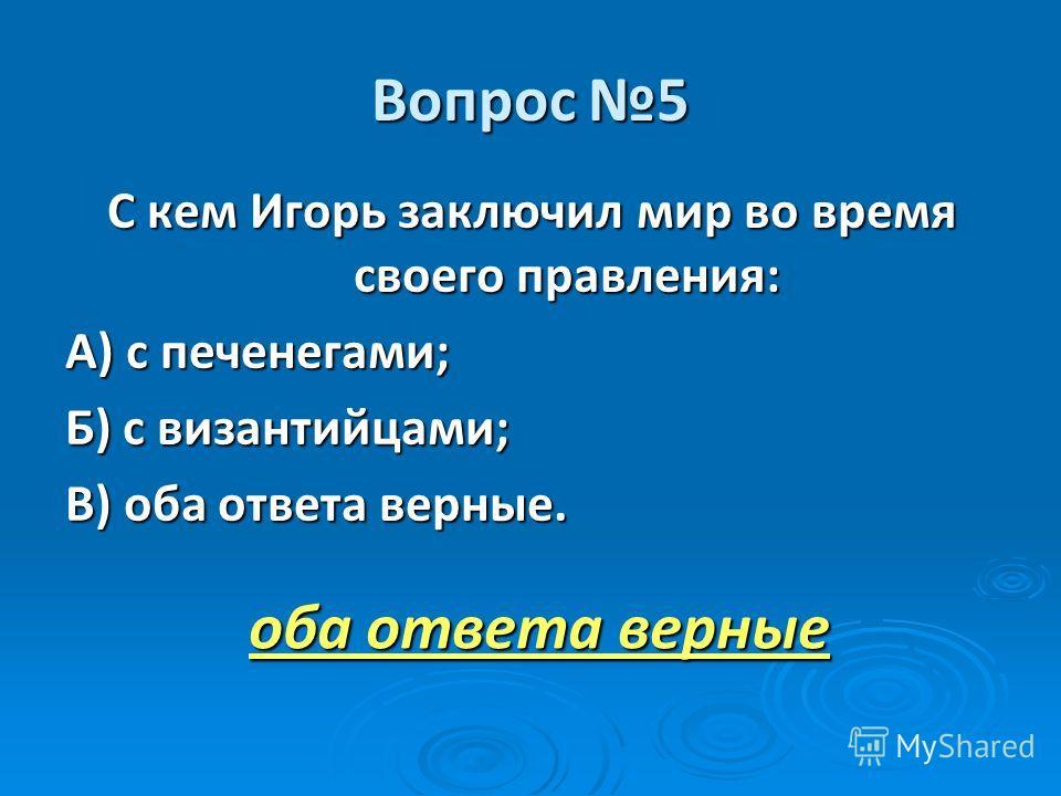 Вопрос 5 С кем Игорь заключил мир во время своего правления: А) с печенегами; Б) с византийцами; В) оба ответа верные. оба ответа верные