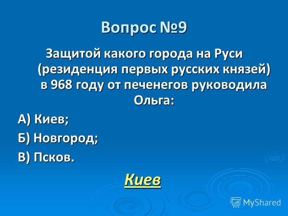 Вопрос 9 Защитой какого города на Руси (резиденция первых русских князей) в 968 году от печенегов руководила Ольга: А) Киев; Б) Новгород; В) Псков. Киев