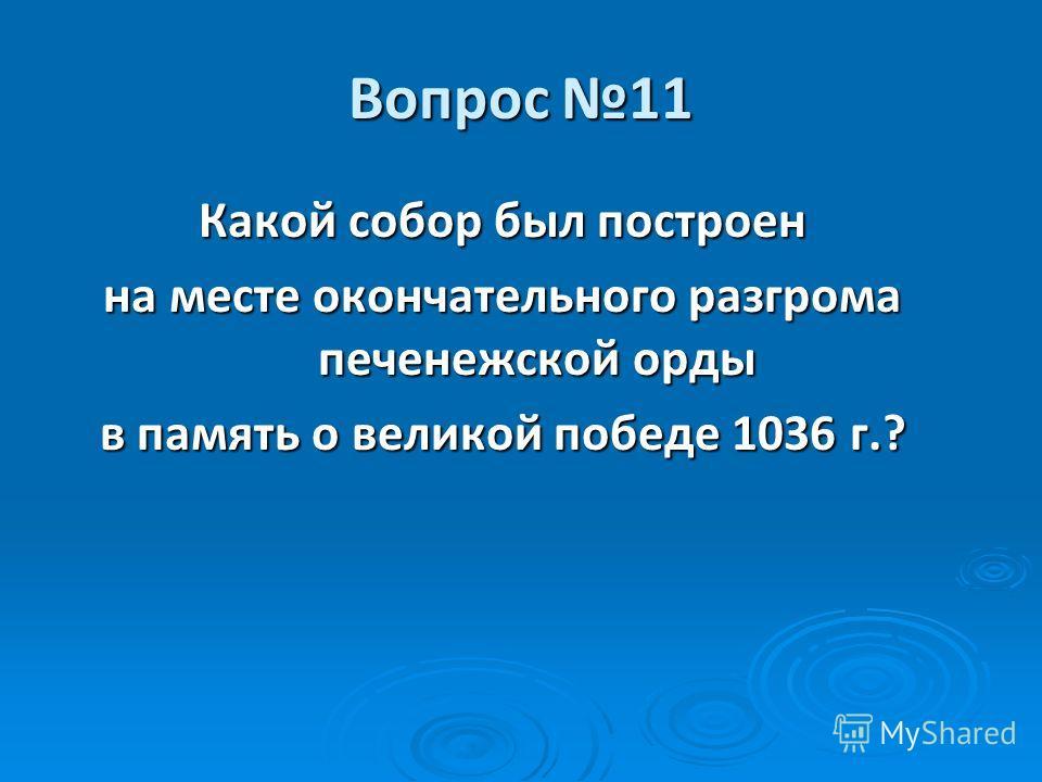 Вопрос 11 Какой собор был построен на месте окончательного разгрома печенежской орды в память о великой победе 1036 г.?