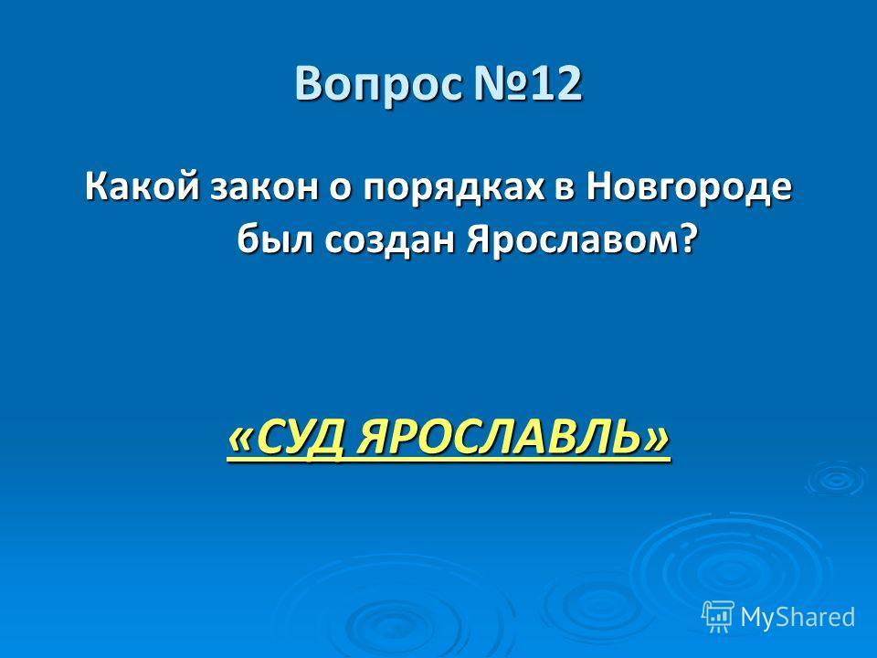 Вопрос 12 Какой закон о порядках в Новгороде был создан Ярославом? «СУД ЯРОСЛАВЛЬ»