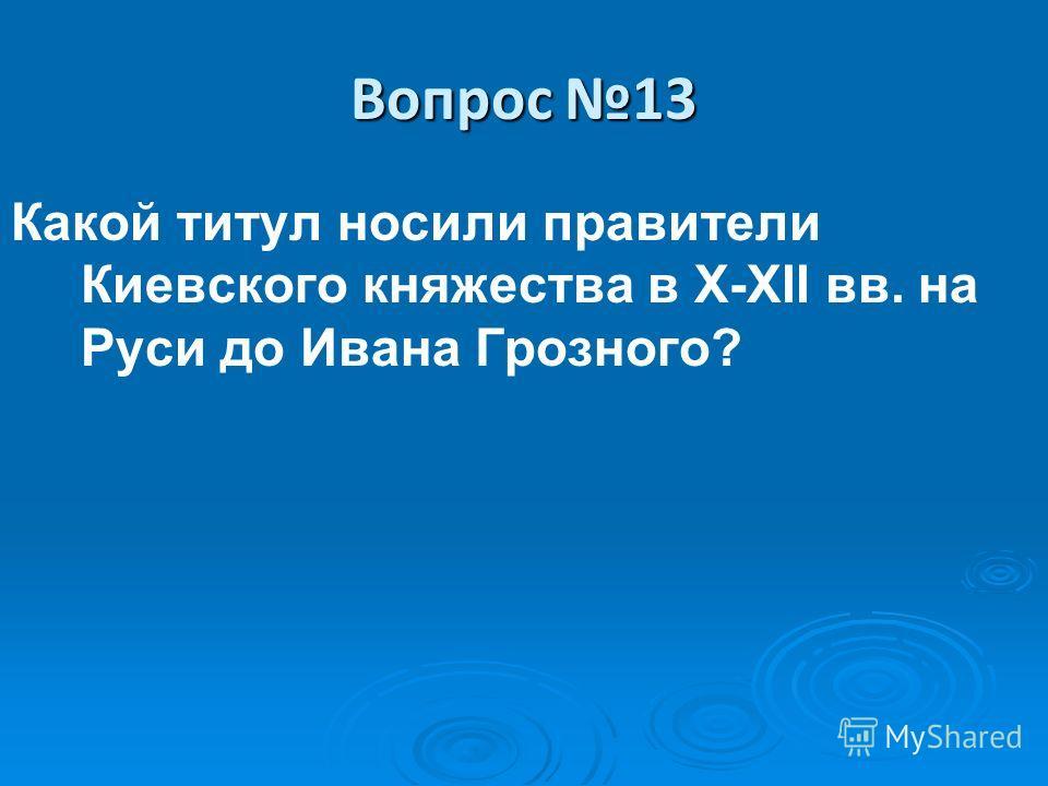 Вопрос 13 Какой титул носили правители Киевского княжества в X-XII вв. на Руси до Ивана Грозного?