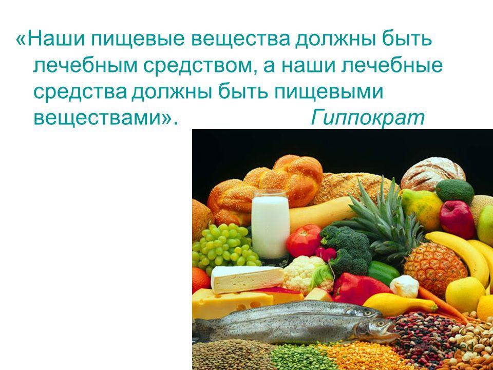 «Наши пищевые вещества должны быть лечебным средством, а наши лечебные средства должны быть пищевыми веществами». Гиппократ