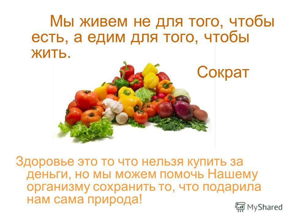 Мы живем не для того, чтобы есть, а едим для того, чтобы жить. Сократ Здоровье это то что нельзя купить за деньги, но мы можем помочь Нашему организму сохранить то, что подарила нам сама природа!
