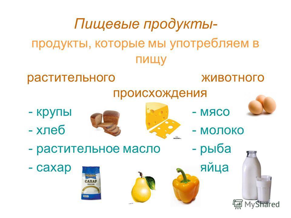 Пищевые продукты- продукты, которые мы употребляем в пищу растительного животного происхождения - крупы- мясо - хлеб- молоко - растительное масло- рыба - сахар - яйца