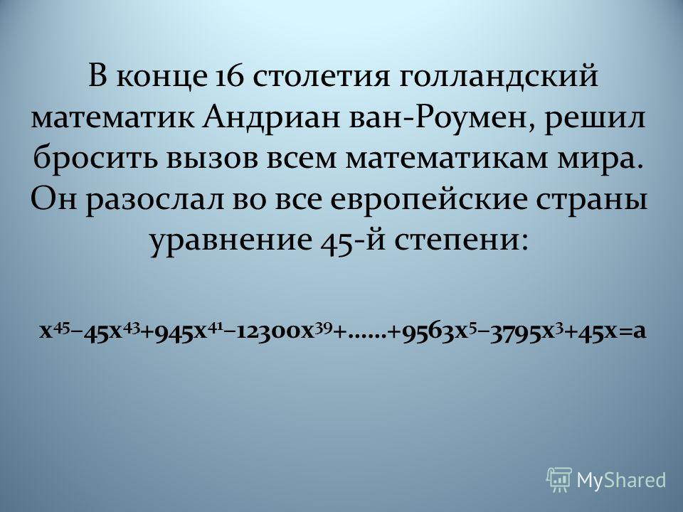 В конце 16 столетия голландский математик Андриан ван-Роумен, решил бросить вызов всем математикам мира. Он разослал во все европейские страны уравнение 45-й степени: x 45 –45x 43 +945x 41 –12300x 39 +……+9563x 5 –3795x 3 +45x=a