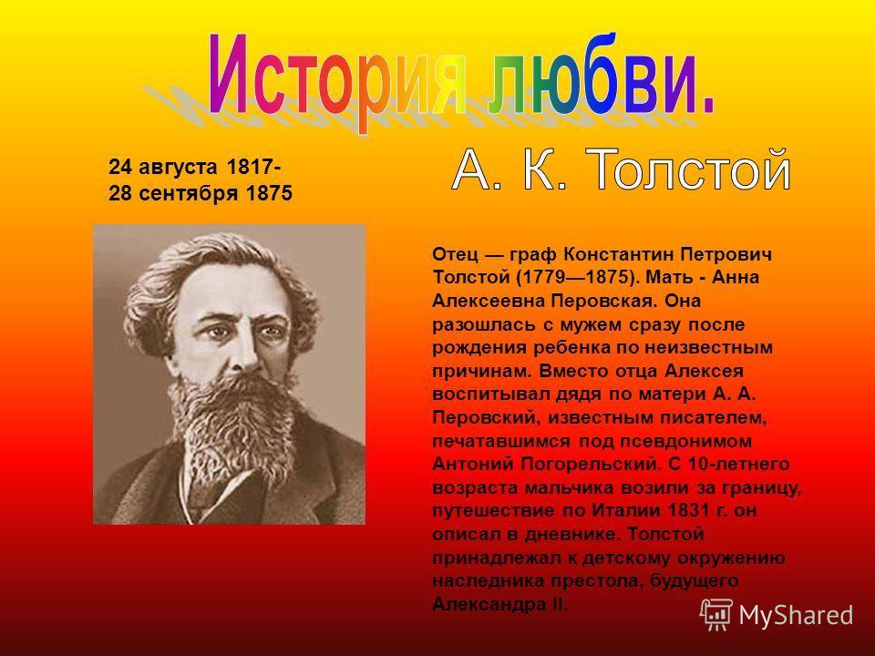 24 августа 1817- 28 сентября 1875 Отец граф Константин Петрович Толстой (17791875). Мать - Анна Алексеевна Перовская. Она разошлась с мужем сразу после рождения ребенка по неизвестным причинам. Вместо отца Алексея воспитывал дядя по матери А. А. Перо