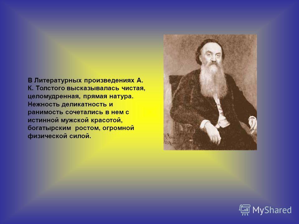 В Литературных произведениях А. К. Толстого высказывалась чистая, целомудренная, прямая натура. Нежность деликатность и ранимость сочетались в нем с истинной мужской красотой, богатырским ростом, огромной физической силой.