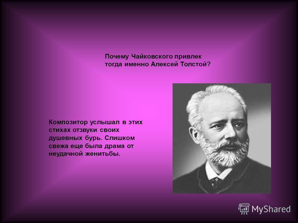 Почему Чайковского привлек тогда именно Алексей Толстой? Композитор услышал в этих стихах отзвуки своих душевных бурь. Слишком свежа еще была драма от неудачной женитьбы.