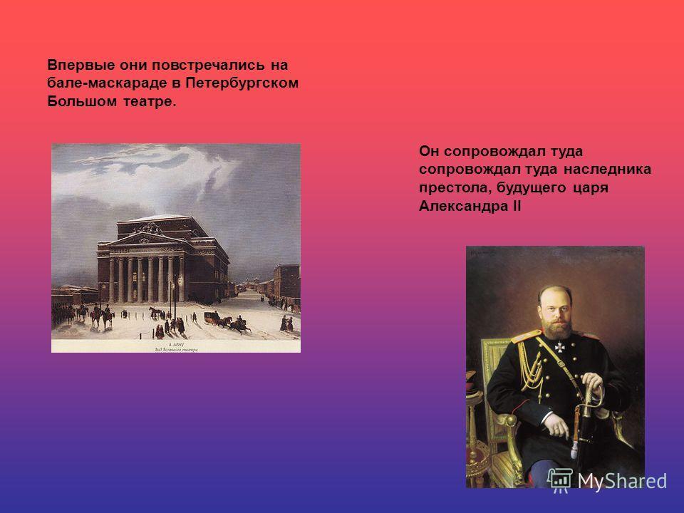 Впервые они повстречались на бале-маскараде в Петербургском Большом театре. Он сопровождал туда сопровождал туда наследника престола, будущего царя Александра II