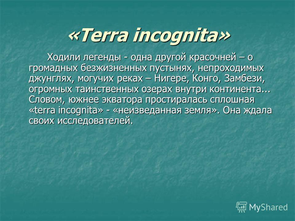 «Terra incognita» Ходили легенды - одна другой красочней – о громадных безжизненных пустынях, непроходимых джунглях, могучих реках – Нигере, Конго, Замбези, огромных таинственных озерах внутри континента... Словом, южнее экватора простиралась сплошна