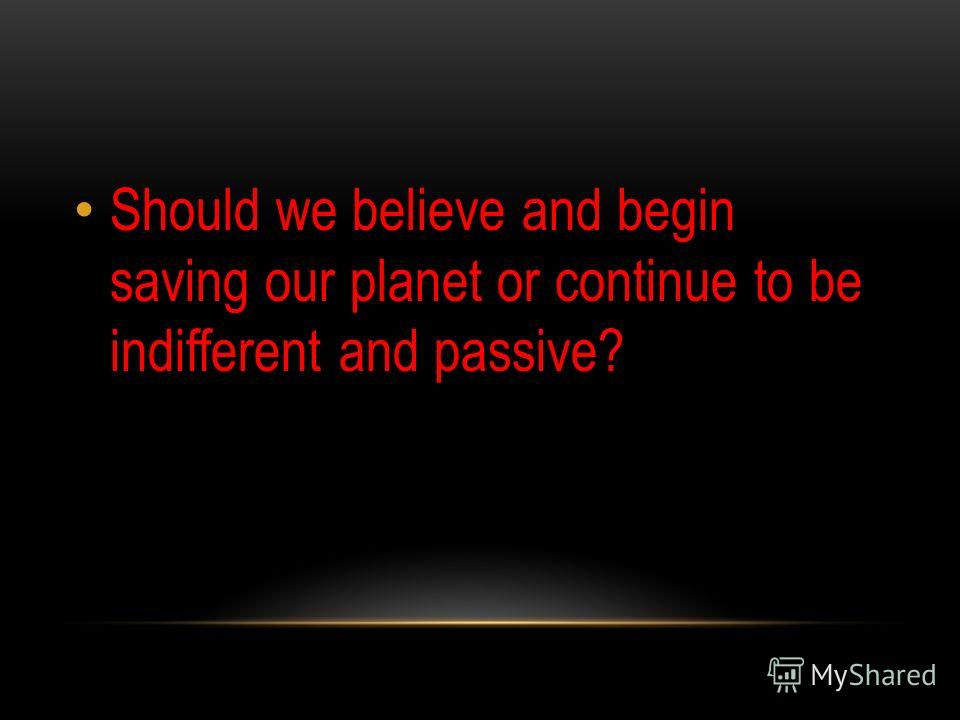 Should we believe and begin saving our planet or continue to be indifferent and passive?