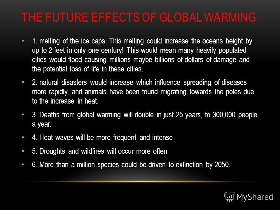 THE FUTURE EFFECTS OF GLOBAL WARMING 1. melting of the ice caps. This melting could increase the oceans height by up to 2 feet in only one century! This would mean many heavily populated cities would flood causing millions maybe billions of dollars o