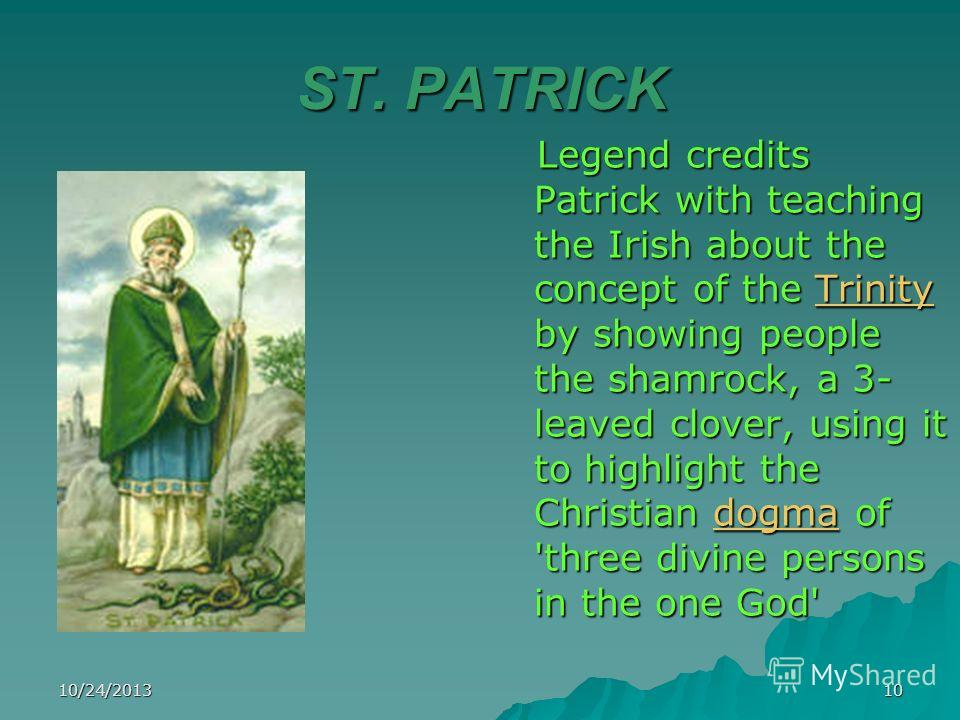 10/24/201310 ST. PATRICK Legend credits Patrick with teaching the Irish about the concept of the Trinity by showing people the shamrock, a 3- leaved clover, using it to highlight the Christian dogma of 'three divine persons in the one God' Legend cre