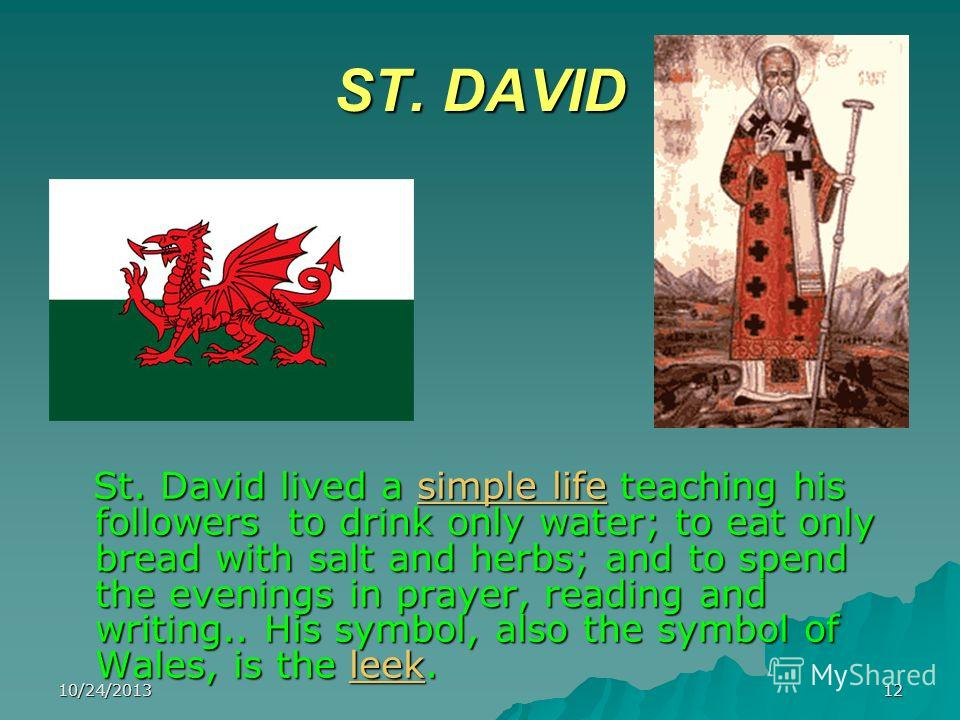 10/24/201312 ST. DAVID St. David lived a simple life teaching his followers to drink only water; to eat only bread with salt and herbs; and to spend the evenings in prayer, reading and writing.. His symbol, also the symbol of Wales, is the leek. St.