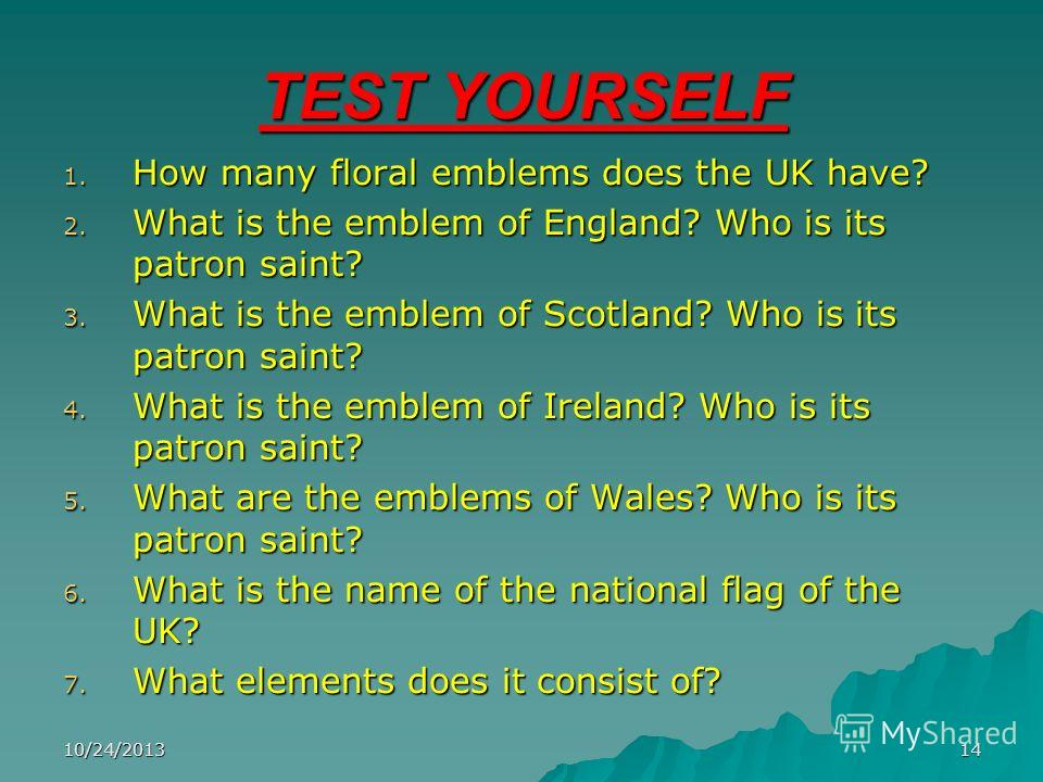 10/24/201314 TEST YOURSELF 1. How many floral emblems does the UK have? 2. What is the emblem of England? Who is its patron saint? 3. What is the emblem of Scotland? Who is its patron saint? 4. What is the emblem of Ireland? Who is its patron saint?