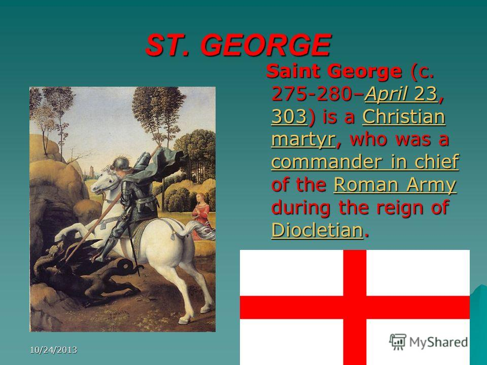 10/24/20136 ST. GEORGE Saint George (c. 275-280–April 23, 303) is a Christian martyr, who was a commander in chief of the Roman Army during the reign of Diocletian. Saint George (c. 275-280–April 23, 303) is a Christian martyr, who was a commander in
