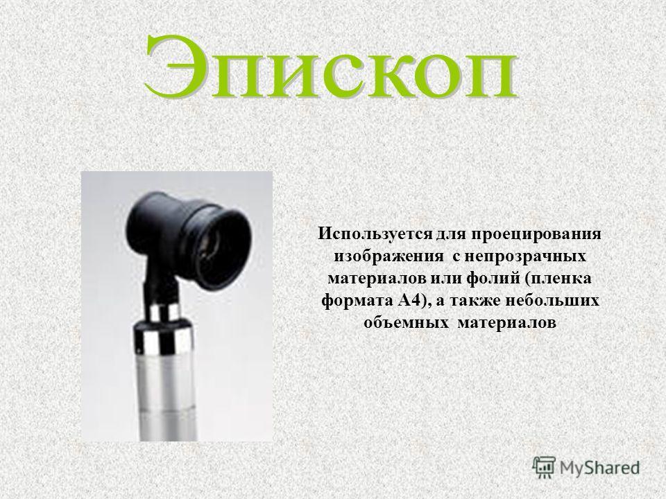 Используется для проецирования изображения с непрозрачных материалов или фолий (пленка формата А4), а также небольших объемных материалов