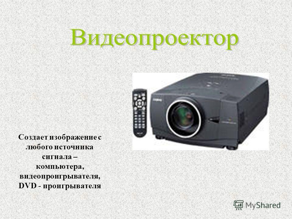 Создает изображение с любого источника сигнала – компьютера, видеопроигрывателя, DVD - проигрывателя