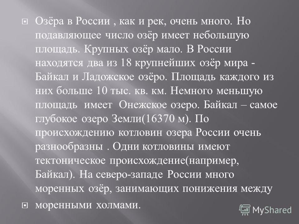 Озёра в России, как и рек, очень много. Но подавляющее число озёр имеет небольшую площадь. Крупных озёр мало. В России находятся два из 18 крупнейших озёр мира - Байкал и Ладожское озёро. Площадь каждого из них больше 10 тыс. кв. км. Немного меньшую