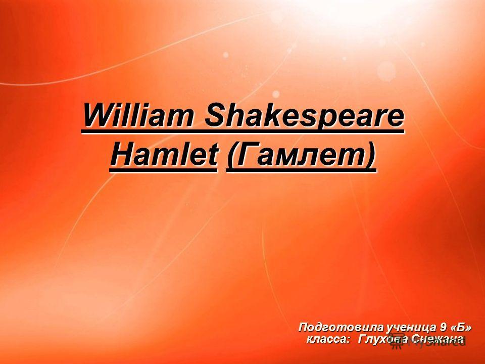 William Shakespeare Hamlet (Гамлет) Подготовила ученица 9 «Б» класса: Глухова Снежана
