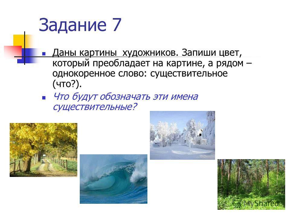 Задание 7 Даны картины художников. Запиши цвет, который преобладает на картине, а рядом – однокоренное слово: существительное (что?). Что будут обозначать эти имена существительные?