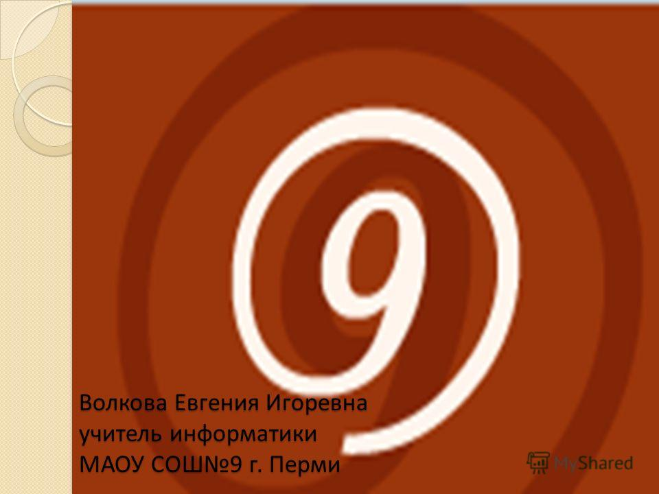 Волкова Евгения Игоревна учитель информатики МАОУ СОШ9 г. Перми