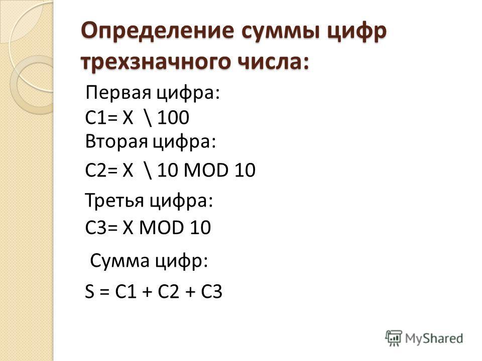 Определение суммы цифр трехзначного числа: Первая цифра: C1= X \ 100 Вторая цифра: C2= X \ 10 MOD 10 Третья цифра: C3= X MOD 10 Сумма цифр: S = C1 + C2 + C3