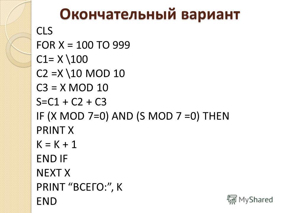 CLS FOR X = 100 TO 999 C1= X \100 С2 =X \10 MOD 10 C3 = X MOD 10 S=C1 + C2 + C3 IF (X MOD 7=0) AND (S MOD 7 =0) THEN PRINT X K = K + 1 END IF NEXT X PRINT ВСЕГО:, K END Окончательный вариант