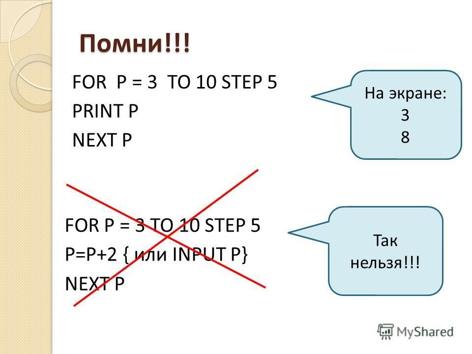 Помни!!! FOR P = 3 TO 10 STEP 5 P=P+2 { или INPUT P} NEXT P Так нельзя!!! На экране: 3 8 FOR P = 3 TO 10 STEP 5 PRINT P NEXT P