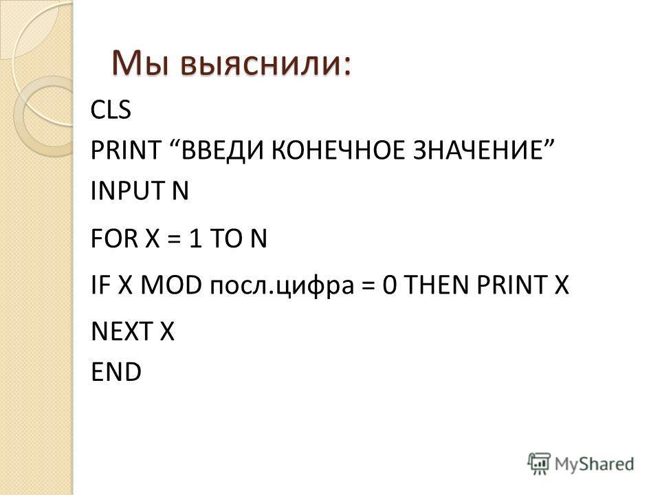 Мы выяснили: FOR X = 1 TO N CLS PRINT ВВЕДИ КОНЕЧНОЕ ЗНАЧЕНИЕ INPUT N NEXT X END IF X MOD посл.цифра = 0 THEN PRINT X