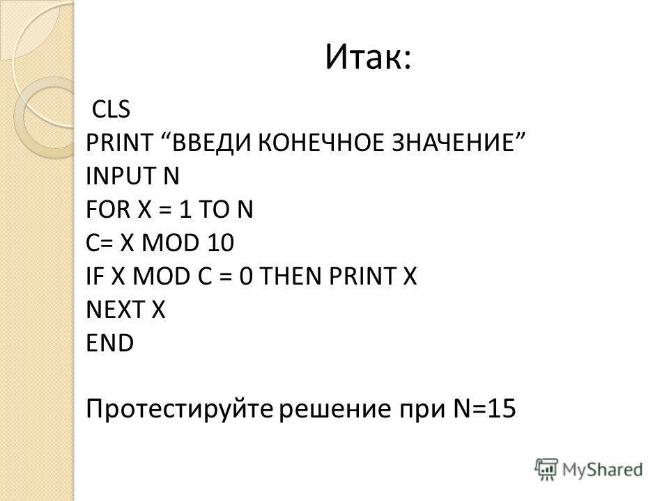 Итак: CLS PRINT ВВЕДИ КОНЕЧНОЕ ЗНАЧЕНИЕ INPUT N FOR X = 1 TO N C= X MOD 10 IF X MOD C = 0 THEN PRINT X NEXT X END Протестируйте решение при N=15