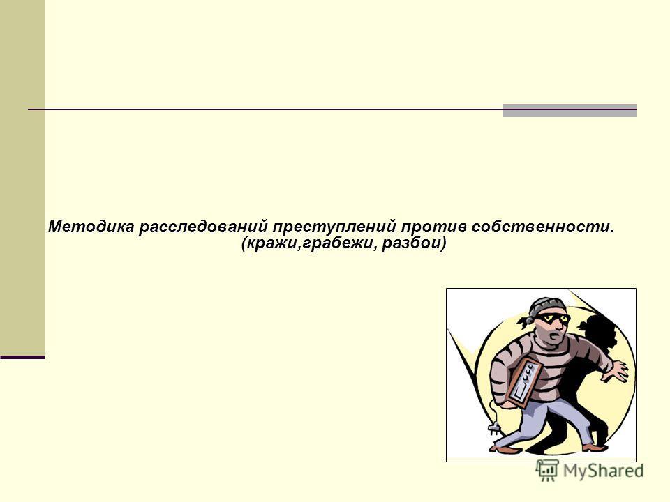 Методика расследований преступлений против собственности. (кражи,грабежи, разбои)