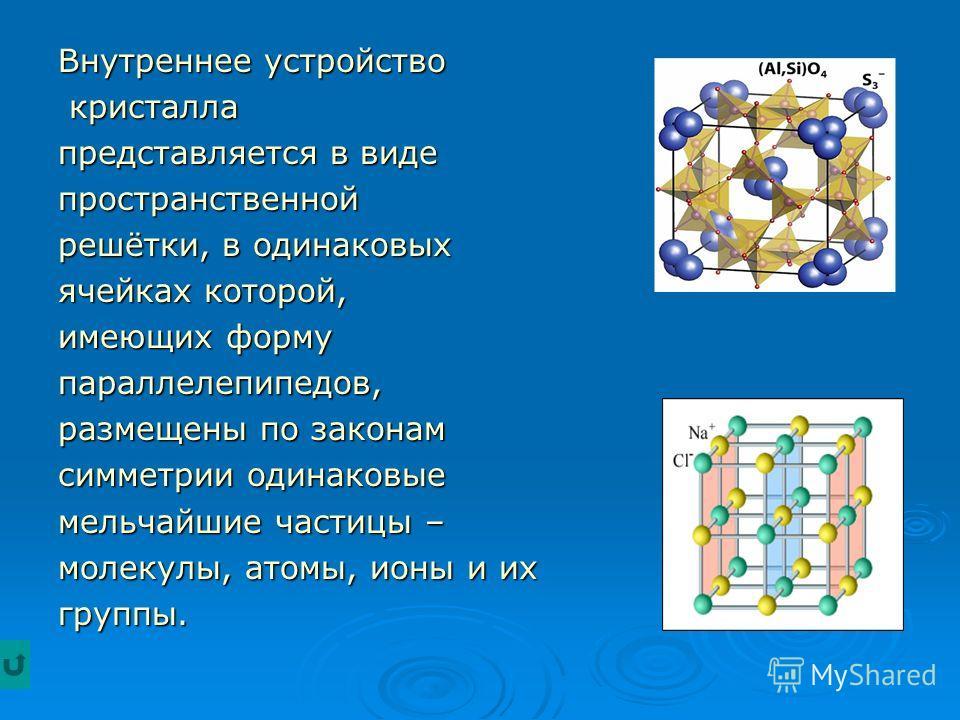 Внутреннее устройство кристалла кристалла представляется в виде пространственной решётки, в одинаковых ячейках которой, имеющих форму параллелепипедов, размещены по законам симметрии одинаковые мельчайшие частицы – молекулы, атомы, ионы и их группы.