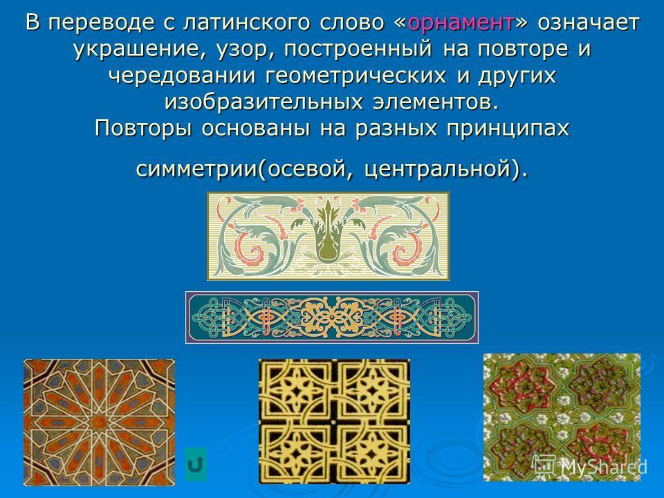 В переводе с латинского слово «орнамент» означает украшение, узор, построенный на повторе и чередовании геометрических и других изобразительных элементов. Повторы основаны на разных принципах симметрии(осевой, центральной).