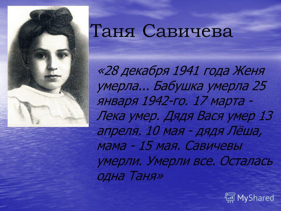 Таня Савичева «28 декабря 1941 года Женя умерла... Бабушка умерла 25 января 1942-го. 17 марта - Лека умер. Дядя Вася умер 13 апреля. 10 мая - дядя Лёша, мама - 15 мая. Савичевы умерли. Умерли все. Осталась одна Таня»