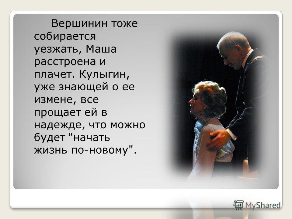 Вершинин тоже собирается уезжать, Маша расстроена и плачет. Кулыгин, уже знающей о ее измене, все прощает ей в надежде, что можно будет начать жизнь по-новому.