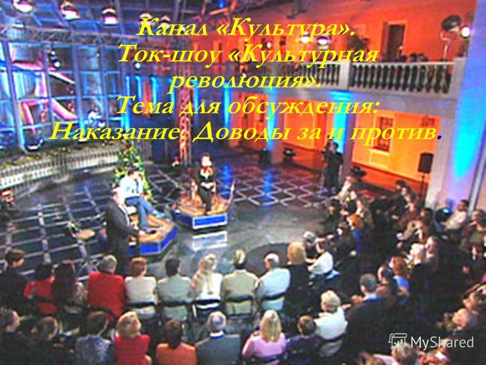 Канал «Культура». Ток-шоу «Культурная революция». Тема для обсуждения: Наказание. Доводы за и против.