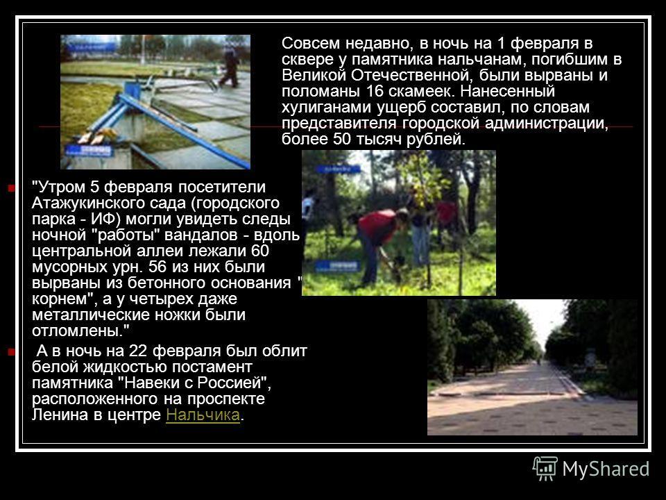 Совсем недавно, в ночь на 1 февраля в сквере у памятника нальчанам, погибшим в Великой Отечественной, были вырваны и поломаны 16 скамеек. Нанесенный хулиганами ущерб составил, по словам представителя городской администрации, более 50 тысяч рублей.