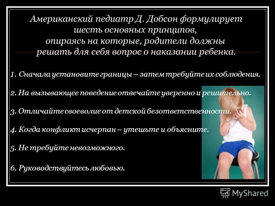 Американский педиатр Д. Добсон формулирует шесть основных принципов, опираясь на которые, родители должны решать для себя вопрос о наказании ребенка. 1. Сначала установите границы – затем требуйте их соблюдения. 2. На вызывающее поведение отвечайте у