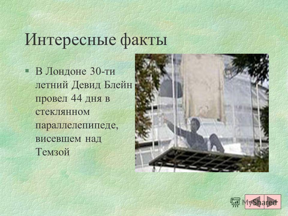 Интересные факты §В Лондоне 30-ти летний Девид Блейн провел 44 дня в стеклянном параллелепипеде, висевшем над Темзой