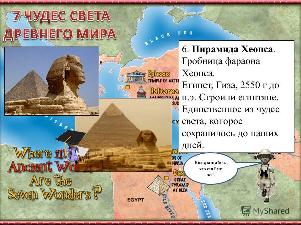 6. Пирамида Хеопса. Гробница фараона Хеопса. Египет, Гиза, 2550 г до н.э. Строили египтяне. Единственное из чудес света, которое сохранилось до наших дней. Возвращайся, это ещё не всё.