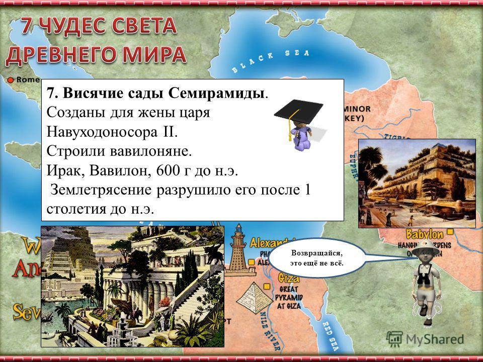 Возвращайся, это ещё не всё. 7. Висячие сады Семирамиды. Созданы для жены царя Навуходоносора II. Строили вавилоняне. Ирак, Вавилон, 600 г до н.э. Землетрясение разрушило его после 1 столетия до н.э.