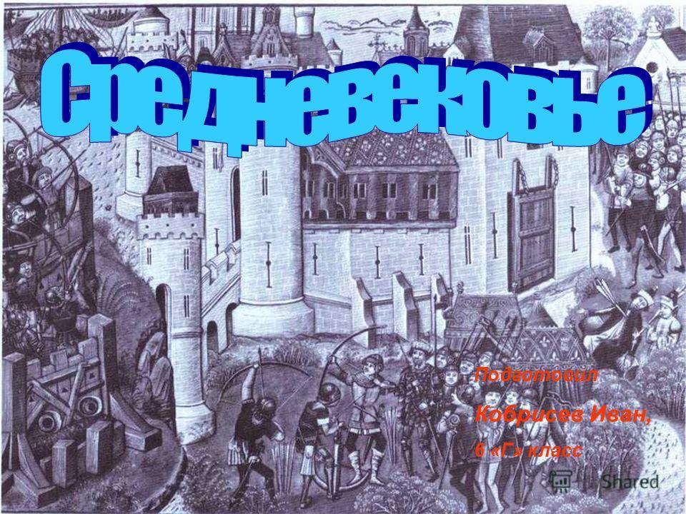 Эпоха Средневековья Работа Кобрисева Ивана 6 Г. Подготовил Кобрисев Иван, 6 «Г» класс