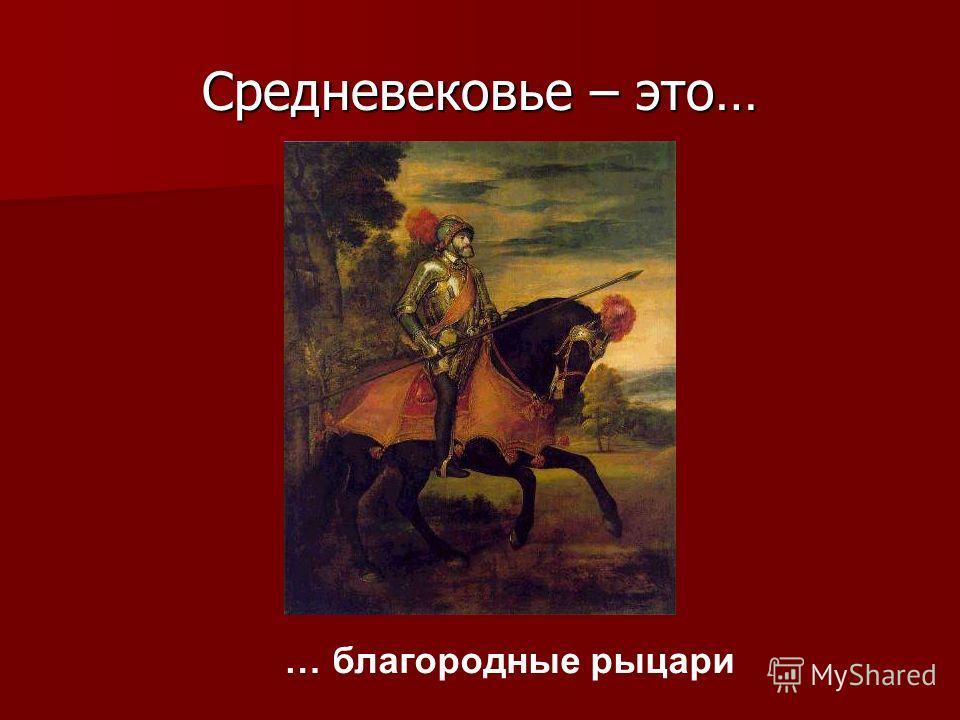 Средневековье – это… … благородные рыцари