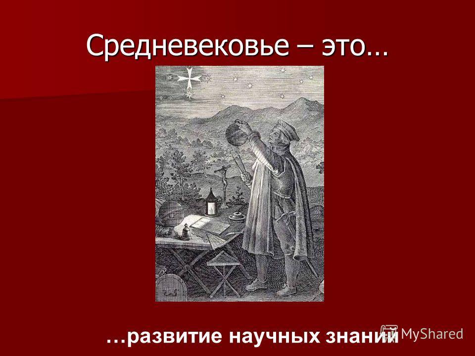 Средневековье – это… …развитие научных знаний
