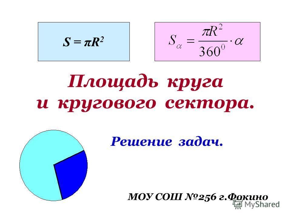 Площадь круга и кругового сектора. Решение задач. МОУ СОШ 256 г.Фокино S = πR 2