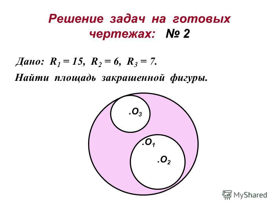 Решение задач на готовых чертежах: 2 Дано: R 1 = 15, R 2 = 6, R 3 = 7. Найти площадь закрашенной фигуры..O 1.O 2.O 3