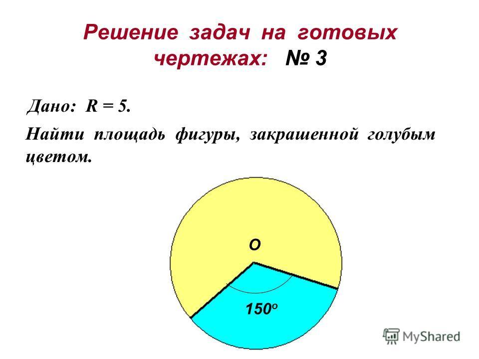 Решение задач на готовых чертежах: 3 Дано: R = 5. Найти площадь фигуры, закрашенной голубым цветом. О 150 о