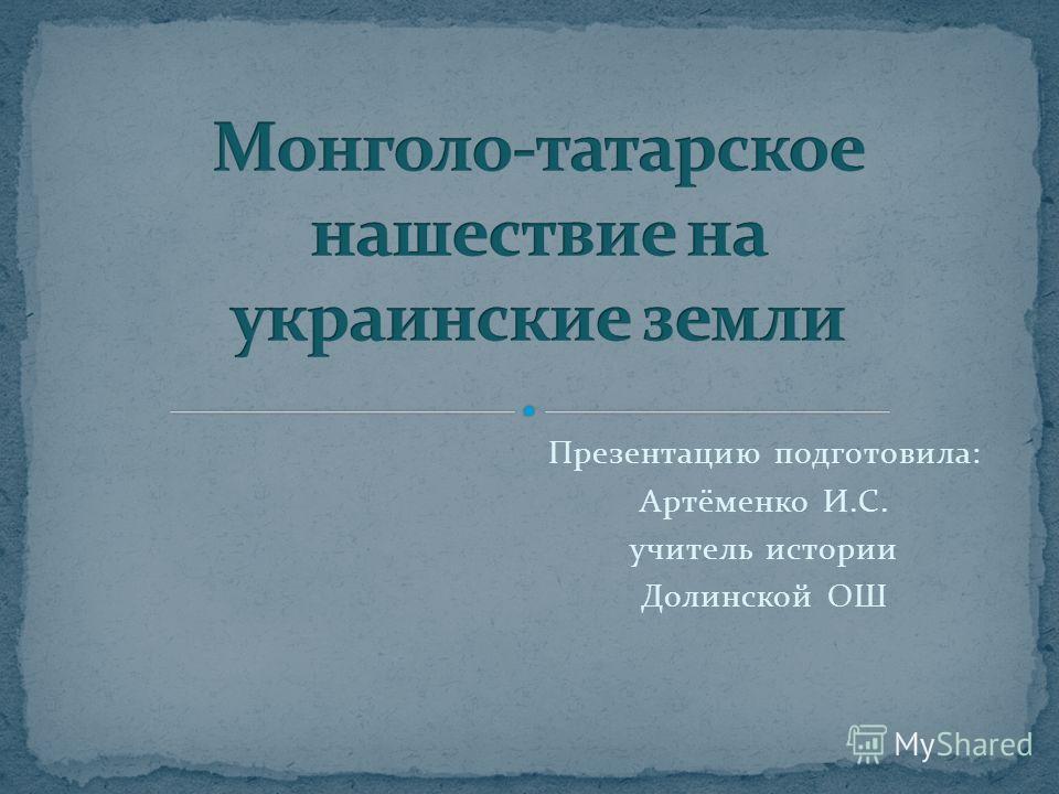Презентацию подготовила: Артёменко И.С. учитель истории Долинской ОШ