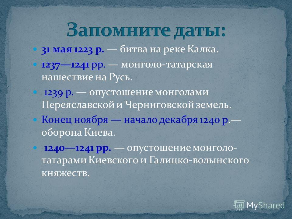 31 мая 1223 р. битва на реке Калка. 12371241 рр. монголо-татарская нашествие на Русь. 1239 р. опустошение монголами Переяславской и Черниговской земель. Конец ноября начало декабря 1240 р. оборона Киева. 12401241 рр. опустошение монголо- татарами Кие